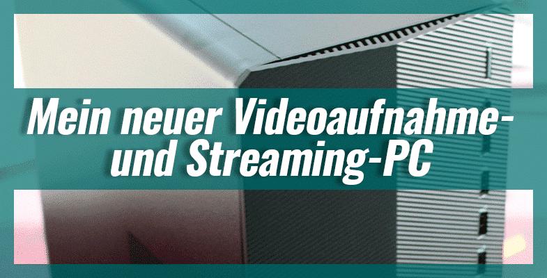 Mein neuer Videoaufnahme- und Streaming-PC