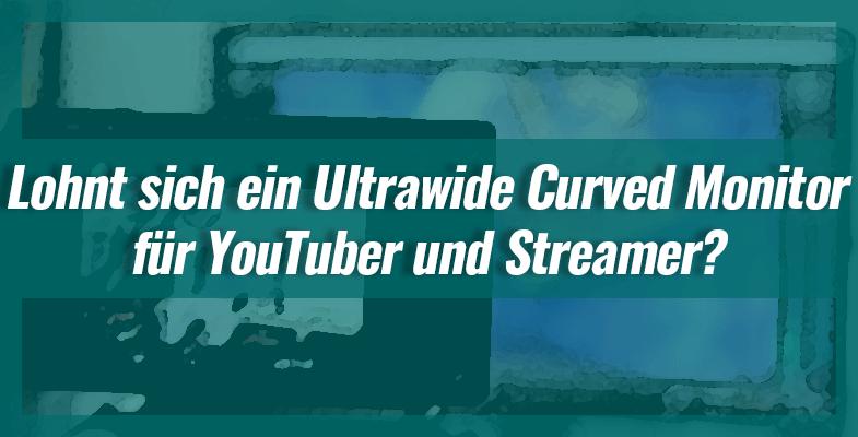 Lohnt sich ein Ultrawide Curved Monitor für YouTuber und Streamer?