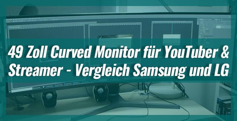 49 Zoll Curved Monitor für YouTuber und Streamer – Vergleich Samsung und LG