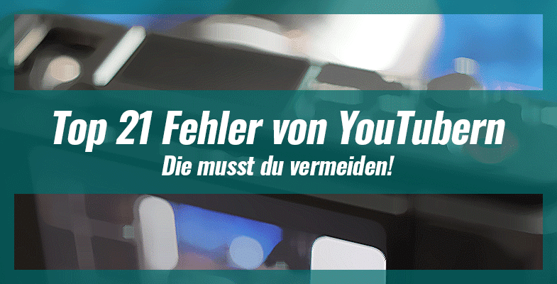 Top 21 Fehler von neuen YouTubern – Die musst du vermeiden!
